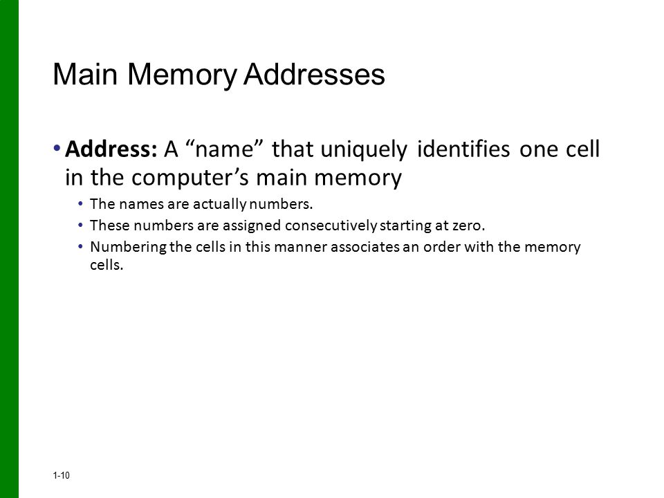 "Address: A ""name"" that uniquely identifies one cell in the computer's main memory The names are actually numbers. These numbers are assigned consecuti"