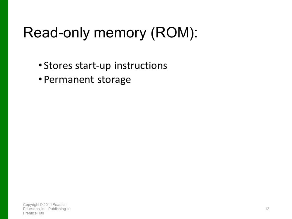 Read-only memory (ROM): Stores start-up instructions Permanent storage Copyright © 2011 Pearson Education, Inc. Publishing as Prentice Hall 12