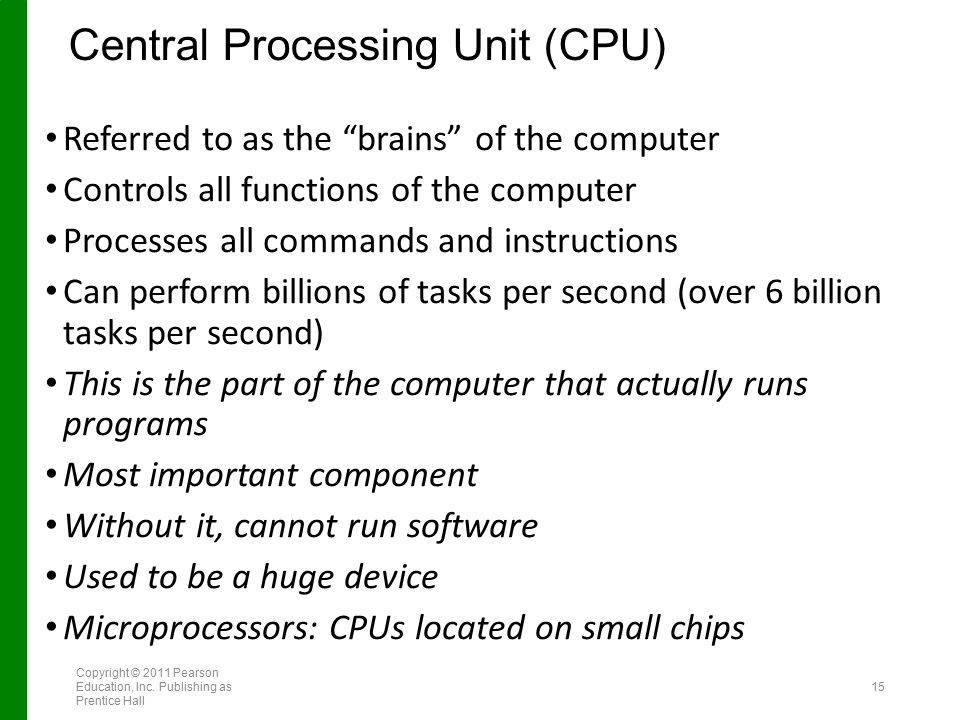 "Central Processing Unit (CPU) Referred to as the ""brains"" of the computer Controls all functions of the computer Processes all commands and instructio"