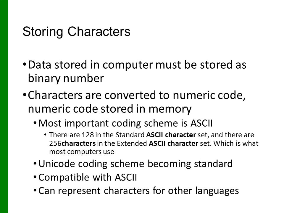 Storing Characters Data stored in computer must be stored as binary number Characters are converted to numeric code, numeric code stored in memory Most important coding scheme is ASCII There are 128 in the Standard ASCII character set, and there are 256characters in the Extended ASCII character set.