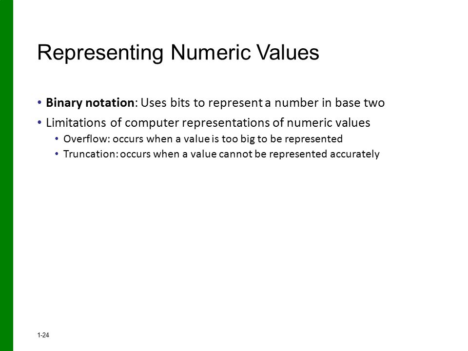 Binary notation: Uses bits to represent a number in base two Limitations of computer representations of numeric values Overflow: occurs when a value is too big to be represented Truncation: occurs when a value cannot be represented accurately Representing Numeric Values 1-24