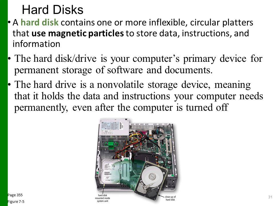 Hard Disks A hard disk contains one or more inflexible, circular platters that use magnetic particles to store data, instructions, and information The hard disk/drive is your computer's primary device for permanent storage of software and documents.