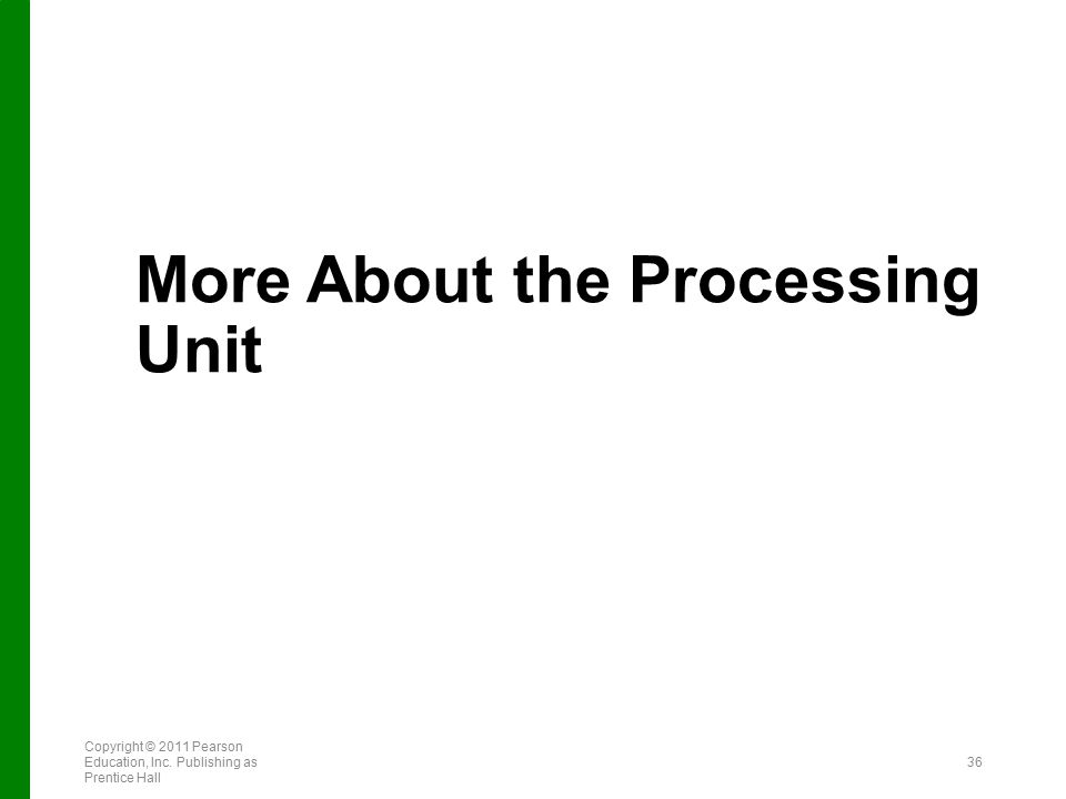 More About the Processing Unit Copyright © 2011 Pearson Education, Inc. Publishing as Prentice Hall 36