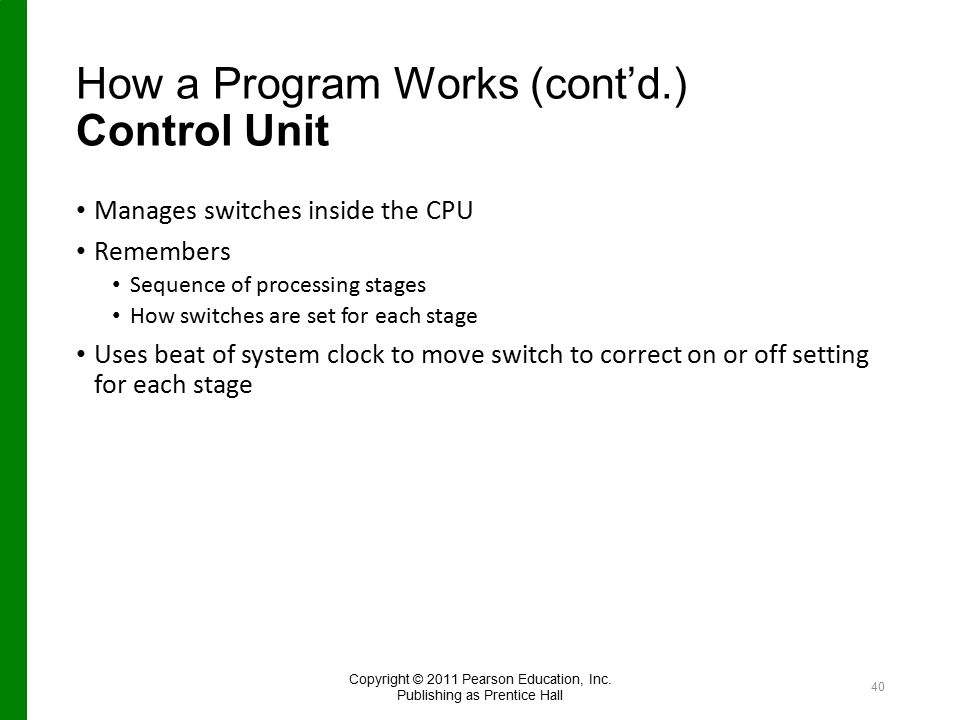 How a Program Works (cont'd.) Control Unit Manages switches inside the CPU Remembers Sequence of processing stages How switches are set for each stage Uses beat of system clock to move switch to correct on or off setting for each stage Copyright © 2011 Pearson Education, Inc.