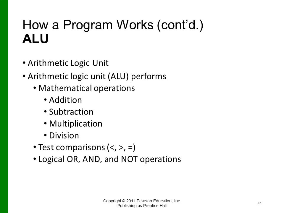 How a Program Works (cont'd.) ALU Arithmetic Logic Unit Arithmetic logic unit (ALU) performs Mathematical operations Addition Subtraction Multiplication Division Test comparisons (, =) Logical OR, AND, and NOT operations Copyright © 2011 Pearson Education, Inc.