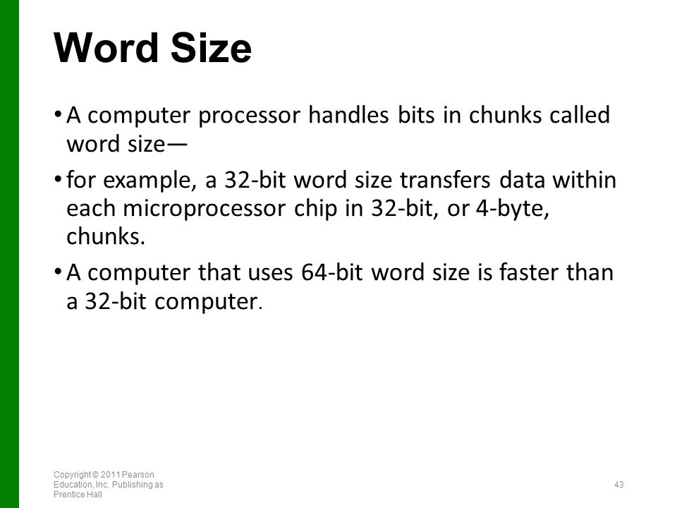 Word Size A computer processor handles bits in chunks called word size— for example, a 32-bit word size transfers data within each microprocessor chip