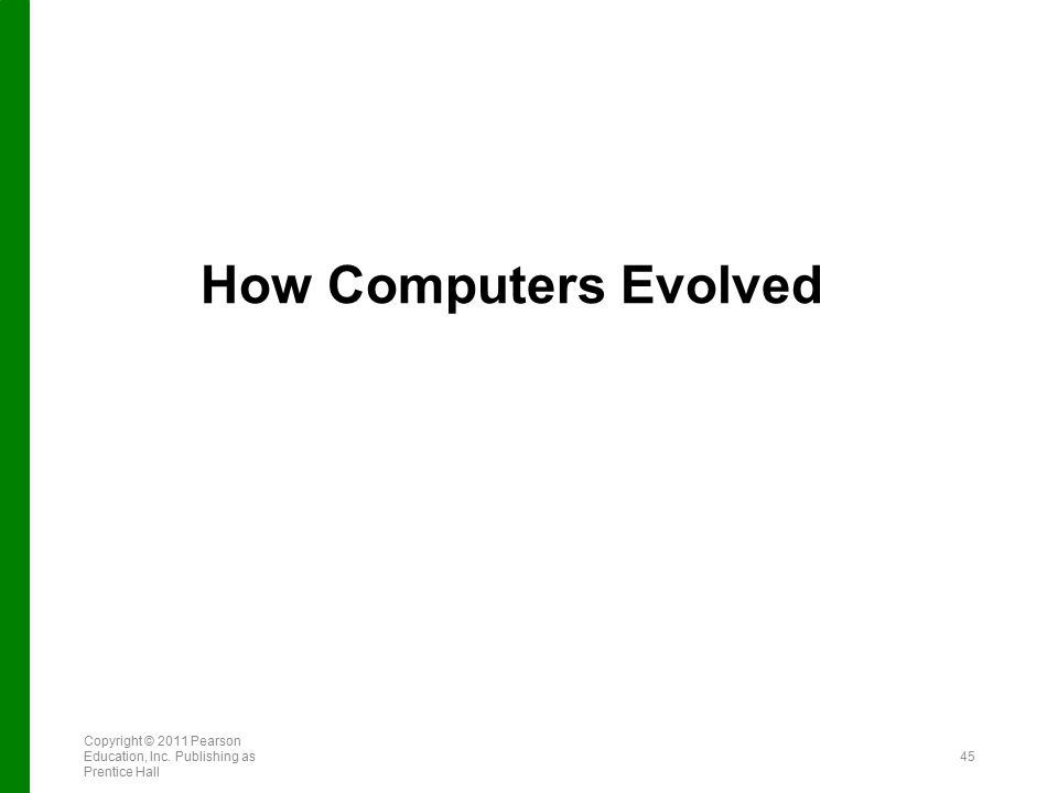 How Computers Evolved Copyright © 2011 Pearson Education, Inc. Publishing as Prentice Hall 45