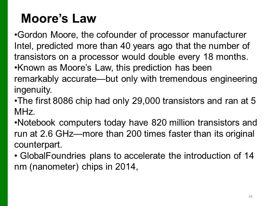 Moore's Law 46 Gordon Moore, the cofounder of processor manufacturer Intel, predicted more than 40 years ago that the number of transistors on a processor would double every 18 months.