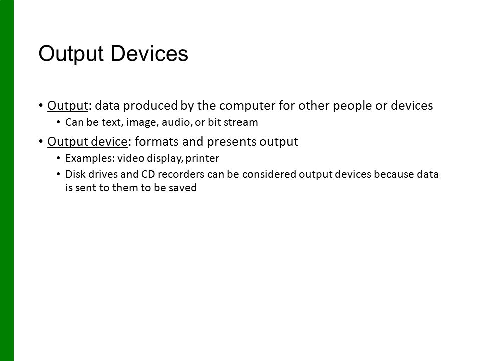 Output Devices Output: data produced by the computer for other people or devices Can be text, image, audio, or bit stream Output device: formats and p