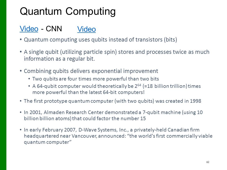 Quantum Computing Quantum computing uses qubits instead of transistors (bits) A single qubit (utilizing particle spin) stores and processes twice as m
