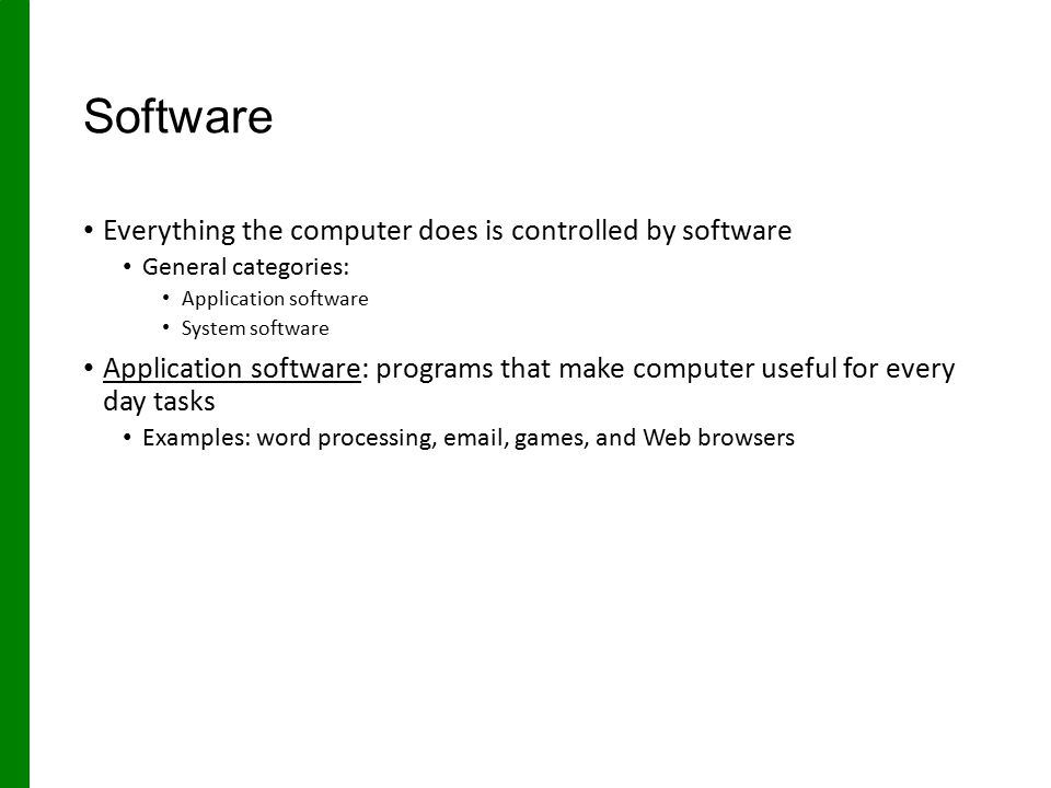 Software Everything the computer does is controlled by software General categories: Application software System software Application software: programs that make computer useful for every day tasks Examples: word processing, email, games, and Web browsers