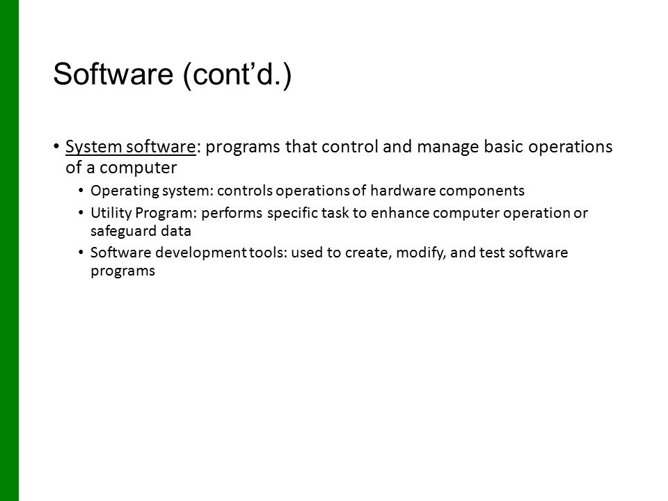 Software (cont'd.) System software: programs that control and manage basic operations of a computer Operating system: controls operations of hardware