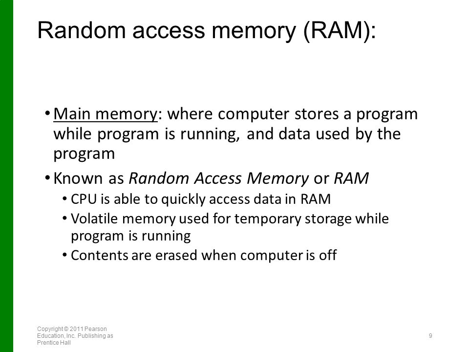 Random access memory (RAM): Main memory: where computer stores a program while program is running, and data used by the program Known as Random Access Memory or RAM CPU is able to quickly access data in RAM Volatile memory used for temporary storage while program is running Contents are erased when computer is off Copyright © 2011 Pearson Education, Inc.