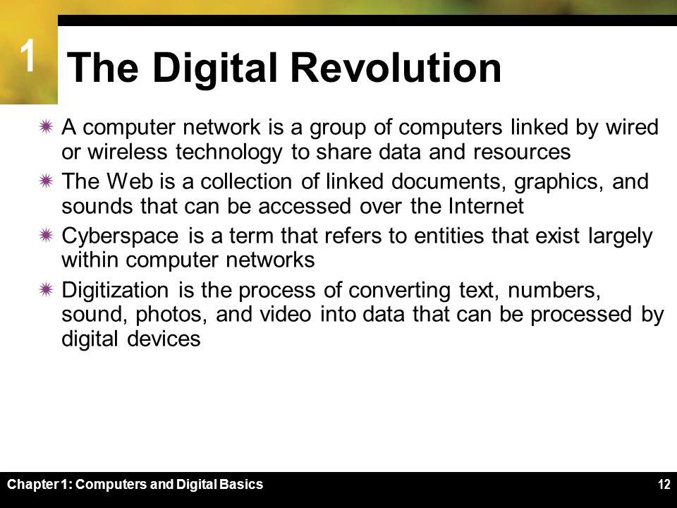 1 Chapter 1: Computers and Digital Basics12 The Digital Revolution  A computer network is a group of computers linked by wired or wireless technology to share data and resources  The Web is a collection of linked documents, graphics, and sounds that can be accessed over the Internet  Cyberspace is a term that refers to entities that exist largely within computer networks  Digitization is the process of converting text, numbers, sound, photos, and video into data that can be processed by digital devices