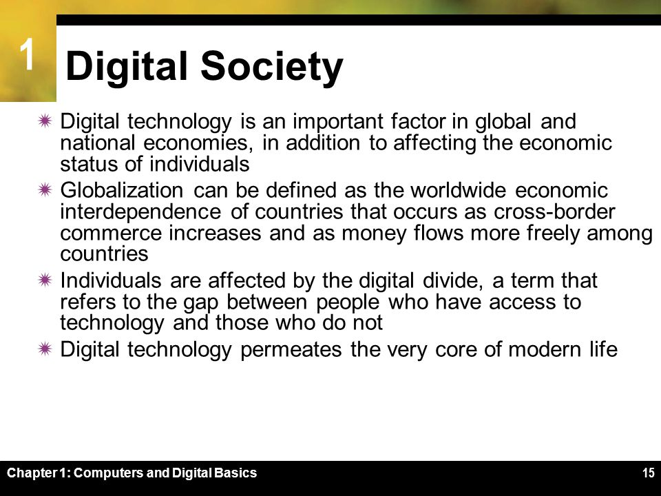1 Chapter 1: Computers and Digital Basics15 Digital Society  Digital technology is an important factor in global and national economies, in addition to affecting the economic status of individuals  Globalization can be defined as the worldwide economic interdependence of countries that occurs as cross-border commerce increases and as money flows more freely among countries  Individuals are affected by the digital divide, a term that refers to the gap between people who have access to technology and those who do not  Digital technology permeates the very core of modern life