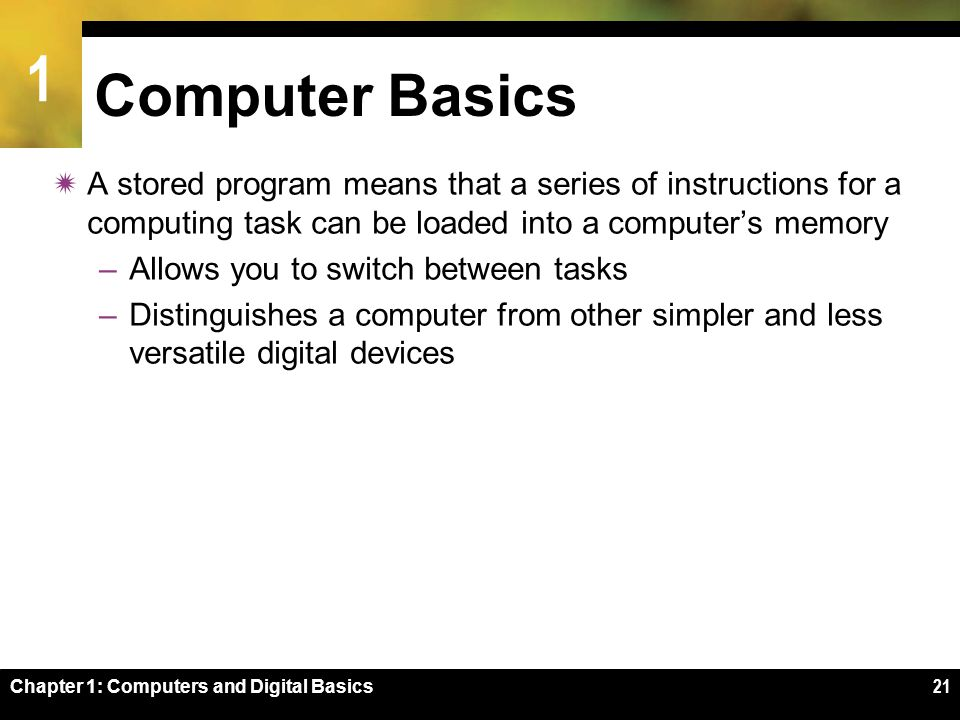 1 Chapter 1: Computers and Digital Basics21 Computer Basics  A stored program means that a series of instructions for a computing task can be loaded into a computer's memory –Allows you to switch between tasks –Distinguishes a computer from other simpler and less versatile digital devices