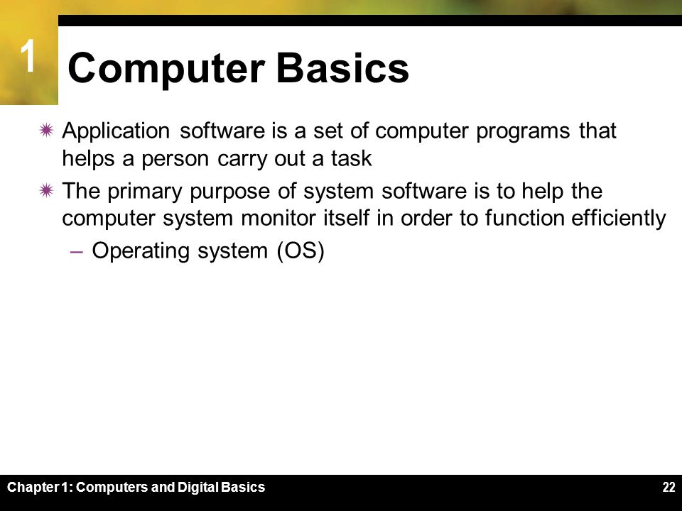 1 Chapter 1: Computers and Digital Basics22 Computer Basics  Application software is a set of computer programs that helps a person carry out a task  The primary purpose of system software is to help the computer system monitor itself in order to function efficiently –Operating system (OS)