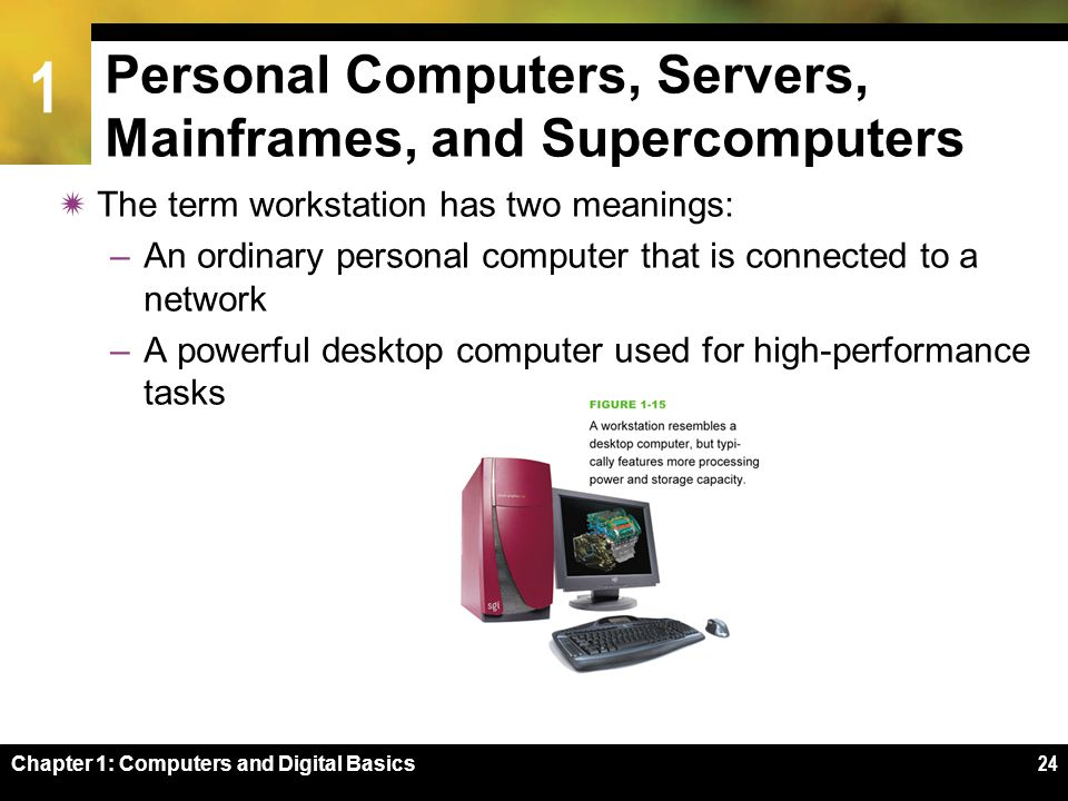 1 Chapter 1: Computers and Digital Basics24 Personal Computers, Servers, Mainframes, and Supercomputers  The term workstation has two meanings: –An ordinary personal computer that is connected to a network –A powerful desktop computer used for high-performance tasks