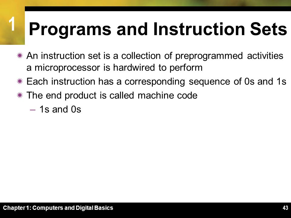1 Chapter 1: Computers and Digital Basics43 Programs and Instruction Sets  An instruction set is a collection of preprogrammed activities a microprocessor is hardwired to perform  Each instruction has a corresponding sequence of 0s and 1s  The end product is called machine code –1s and 0s