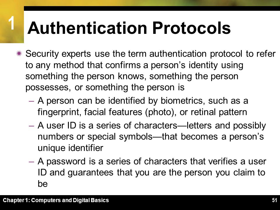 1 51 Authentication Protocols  Security experts use the term authentication protocol to refer to any method that confirms a person's identity using something the person knows, something the person possesses, or something the person is –A person can be identified by biometrics, such as a fingerprint, facial features (photo), or retinal pattern –A user ID is a series of characters—letters and possibly numbers or special symbols—that becomes a person's unique identifier –A password is a series of characters that verifies a user ID and guarantees that you are the person you claim to be