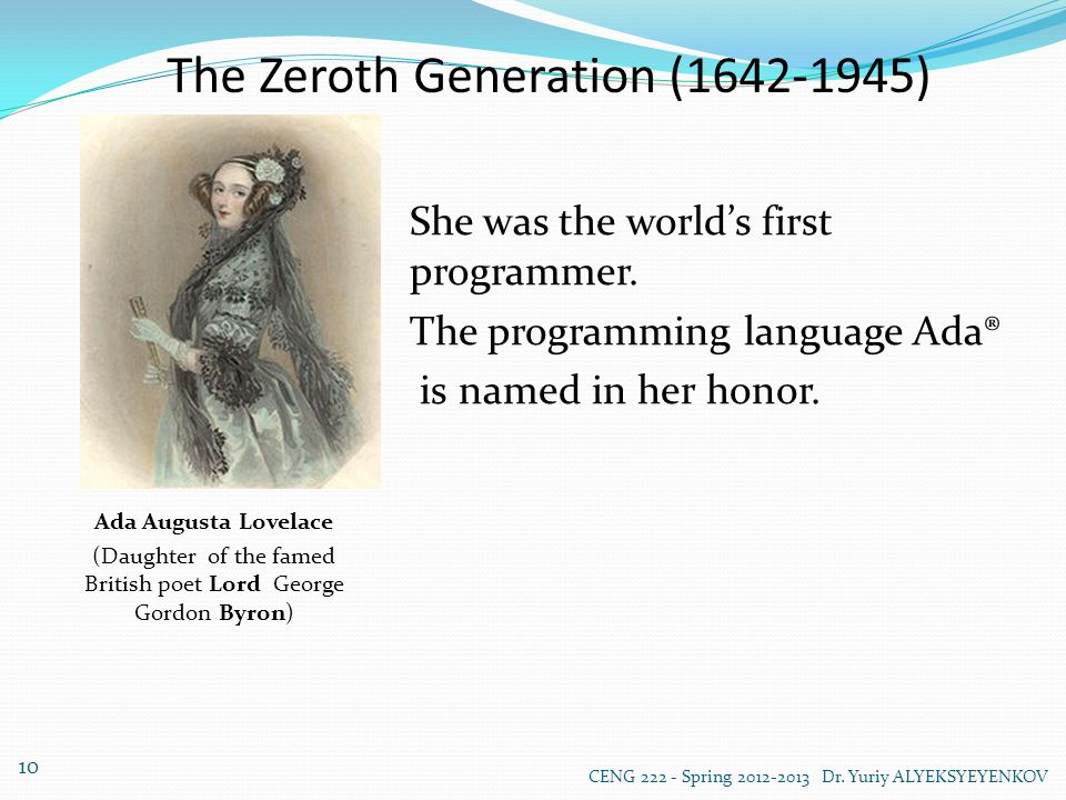 The Zeroth Generation (1642-1945) Ada Augusta Lovelace (Daughter of the famed British poet Lord George Gordon Byron) She was the world's first programmer.