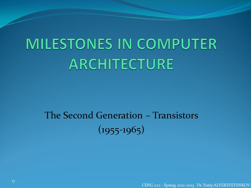 The Second Generation – Transistors (1955-1965) CENG 222 - Spring 2012-2013 Dr.