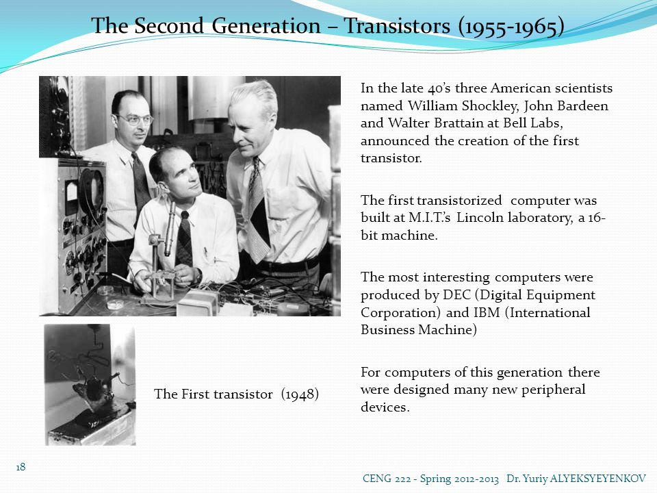 The Second Generation – Transistors (1955-1965) The First transistor (1948) In the late 40's three American scientists named William Shockley, John Bardeen and Walter Brattain at Bell Labs, announced the creation of the first transistor.