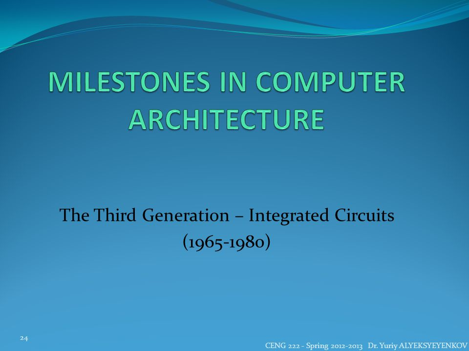 The Third Generation – Integrated Circuits (1965-1980) CENG 222 - Spring 2012-2013 Dr.