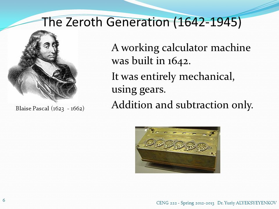 The Zeroth Generation (1642-1945) Blaise Pascal (1623 - 1662) A working calculator machine was built in 1642.