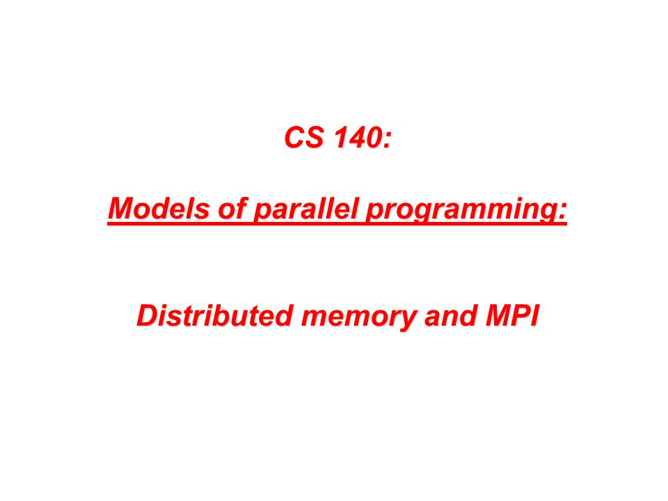 CS 140: Models of parallel programming: Distributed memory and MPI