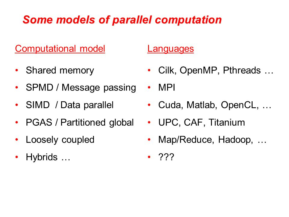 Some models of parallel computation Computational model Shared memory SPMD / Message passing SIMD / Data parallel PGAS / Partitioned global Loosely coupled Hybrids … Languages Cilk, OpenMP, Pthreads … MPI Cuda, Matlab, OpenCL, … UPC, CAF, Titanium Map/Reduce, Hadoop, … ???