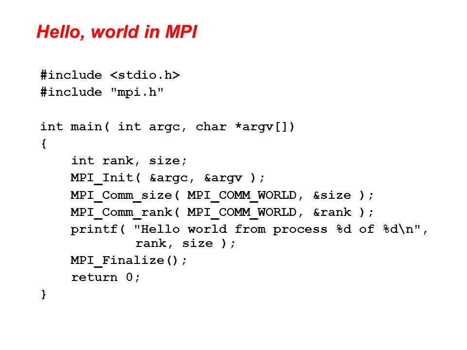 Hello, world in MPI #include #include mpi.h int main( int argc, char *argv[]) { int rank, size; MPI_Init( &argc, &argv ); MPI_Comm_size( MPI_COMM_WORLD, &size ); MPI_Comm_rank( MPI_COMM_WORLD, &rank ); printf( Hello world from process %d of %d\n , rank, size ); MPI_Finalize(); return 0; }