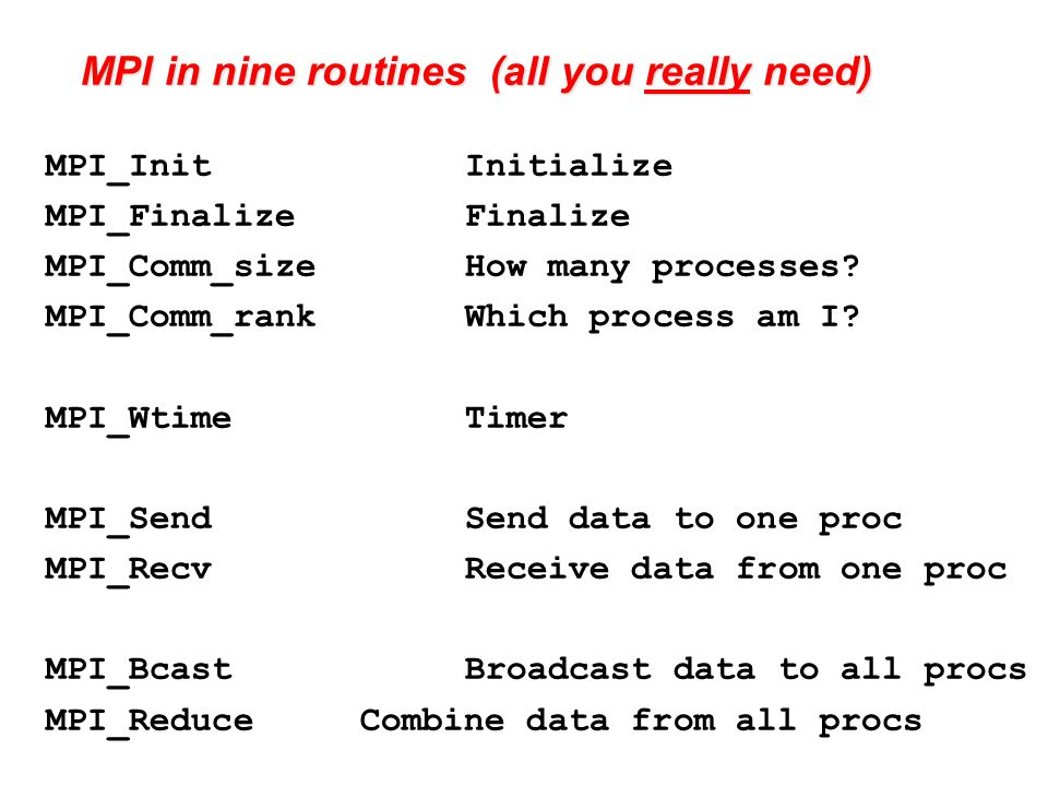 MPI in nine routines (all you really need) MPI_InitInitialize MPI_FinalizeFinalize MPI_Comm_sizeHow many processes.
