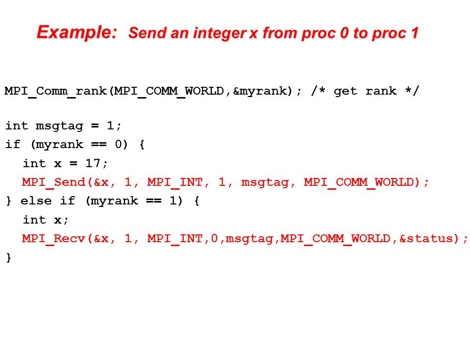 Example: Send an integer x from proc 0 to proc 1 MPI_Comm_rank(MPI_COMM_WORLD,&myrank); /* get rank */ int msgtag = 1; if (myrank == 0) { int x = 17; MPI_Send(&x, 1, MPI_INT, 1, msgtag, MPI_COMM_WORLD); } else if (myrank == 1) { int x; MPI_Recv(&x, 1, MPI_INT,0,msgtag,MPI_COMM_WORLD,&status); }