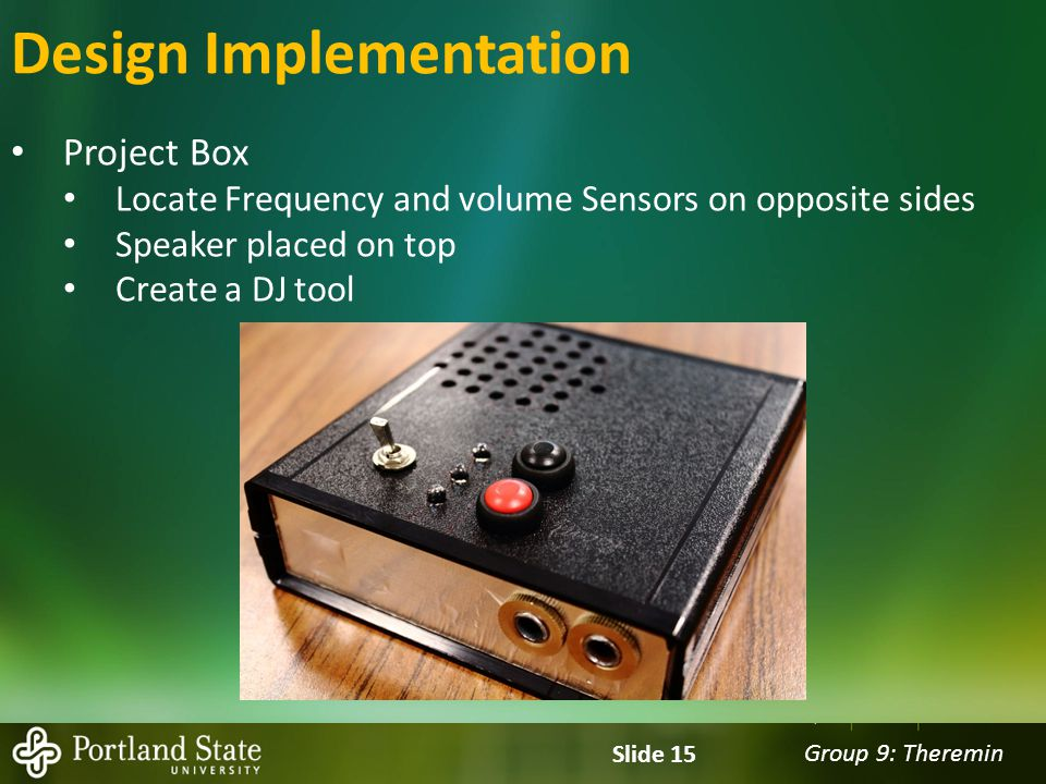 Group 9: Theremin Slide 15 Design Implementation Project Box Locate Frequency and volume Sensors on opposite sides Speaker placed on top Create a DJ tool