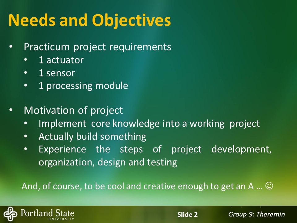 Group 9: Theremin Slide 2 Needs and Objectives Practicum project requirements 1 actuator 1 sensor 1 processing module Motivation of project Implement core knowledge into a working project Actually build something Experience the steps of project development, organization, design and testing And, of course, to be cool and creative enough to get an A …
