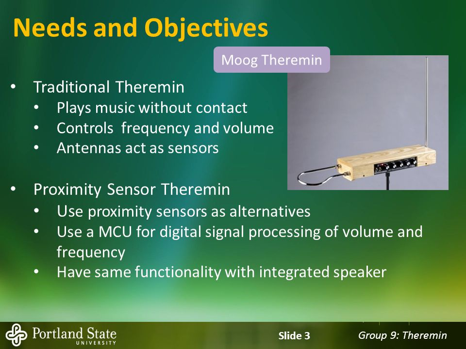 Group 9: Theremin Slide 4 Needs and Objectives Objective: Functional Prototype Initial Approach Volume Sensor Frequency Sensor MCU ADC Conversion Output PWM Indicator LEDs Record Playback Battery power Analog voltage User Interface Switches Speaker Create sound Sensor ModuleMicroprocessor ModuleSpeaker Module