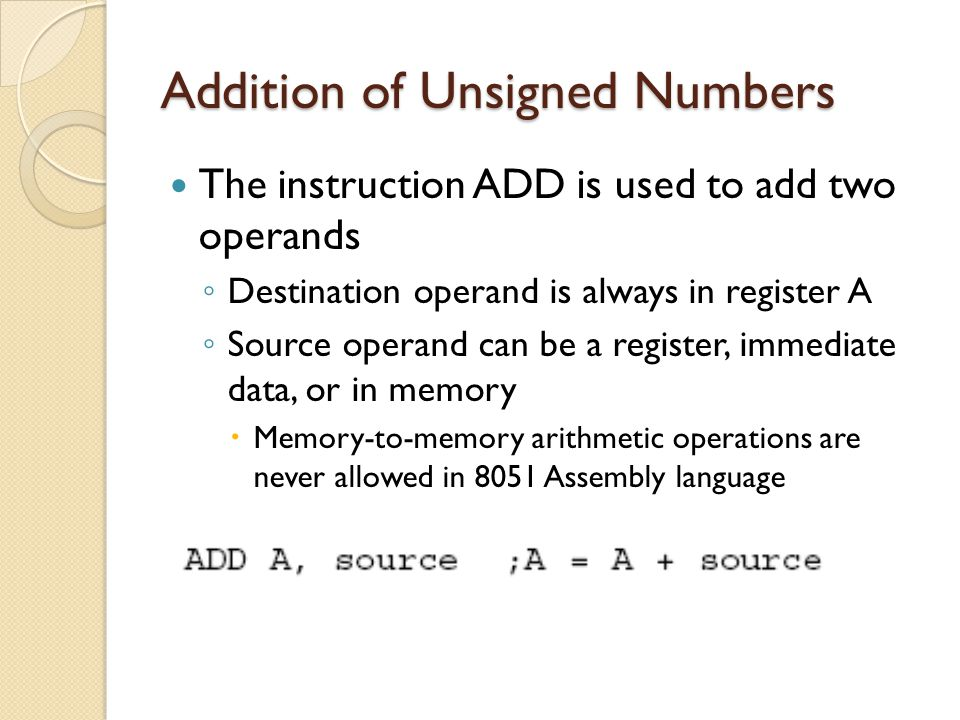 Addition of Unsigned Numbers The instruction ADD is used to add two operands ◦ Destination operand is always in register A ◦ Source operand can be a r