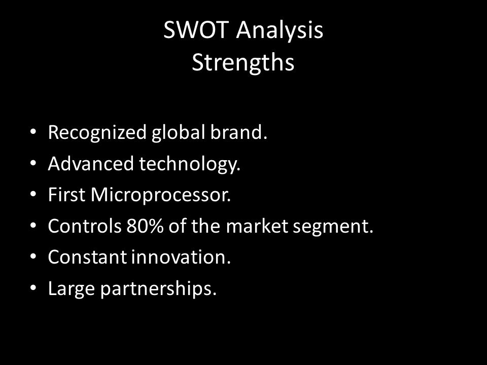 SWOT Analysis Strengths Recognized global brand. Advanced technology. First Microprocessor. Controls 80% of the market segment. Constant innovation. L