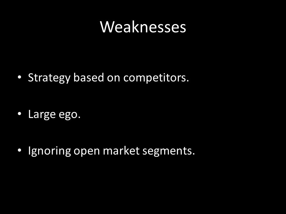 Weaknesses Strategy based on competitors. Large ego. Ignoring open market segments.