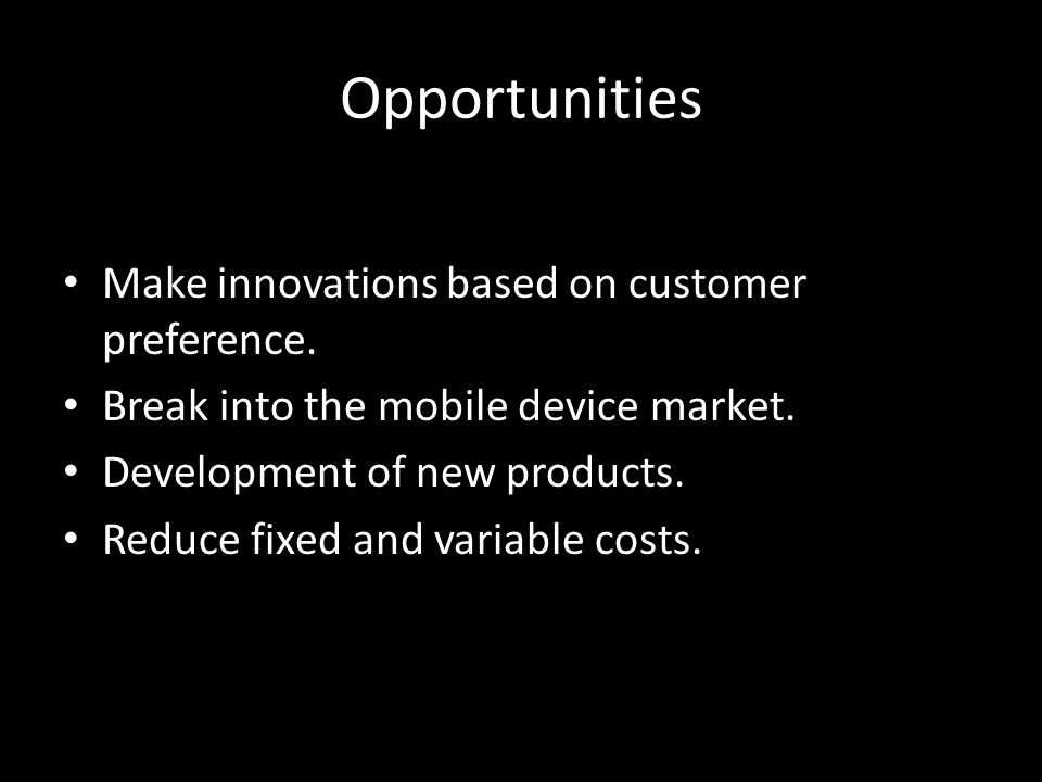 Opportunities Make innovations based on customer preference. Break into the mobile device market. Development of new products. Reduce fixed and variab