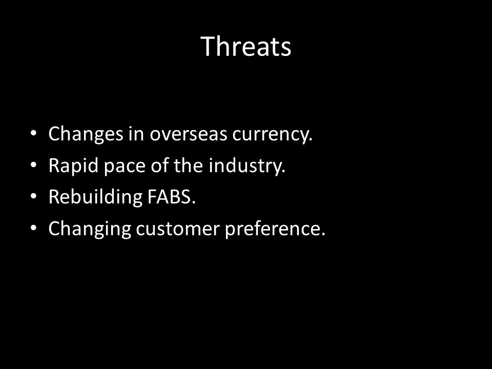 Threats Changes in overseas currency. Rapid pace of the industry. Rebuilding FABS. Changing customer preference.