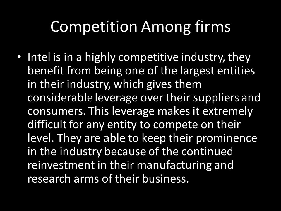 Competition Among firms Intel is in a highly competitive industry, they benefit from being one of the largest entities in their industry, which gives