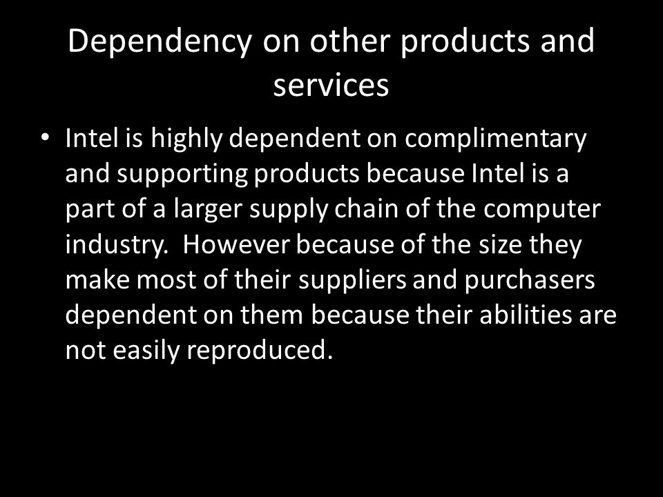 Dependency on other products and services Intel is highly dependent on complimentary and supporting products because Intel is a part of a larger suppl