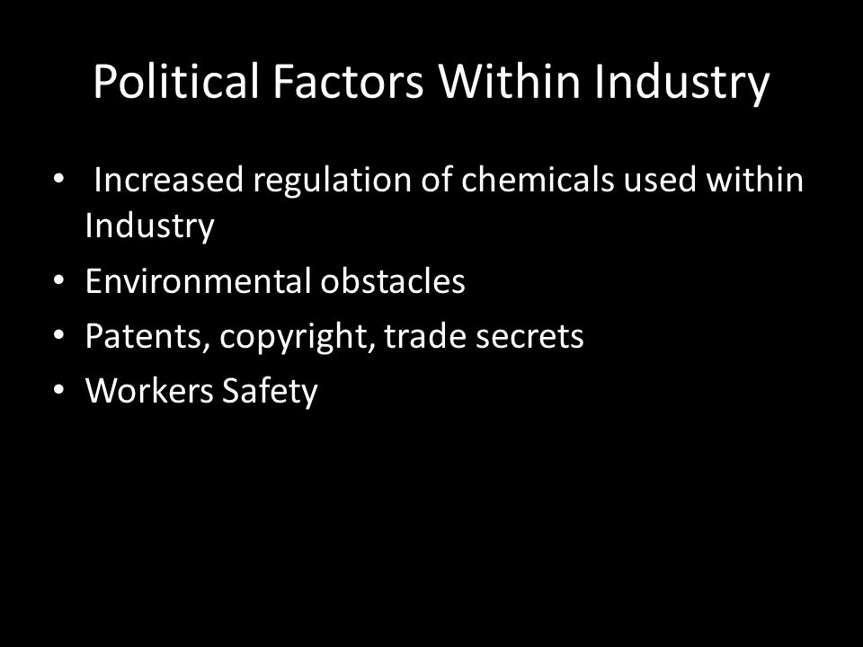 Political Factors Within Industry Increased regulation of chemicals used within Industry Environmental obstacles Patents, copyright, trade secrets Wor