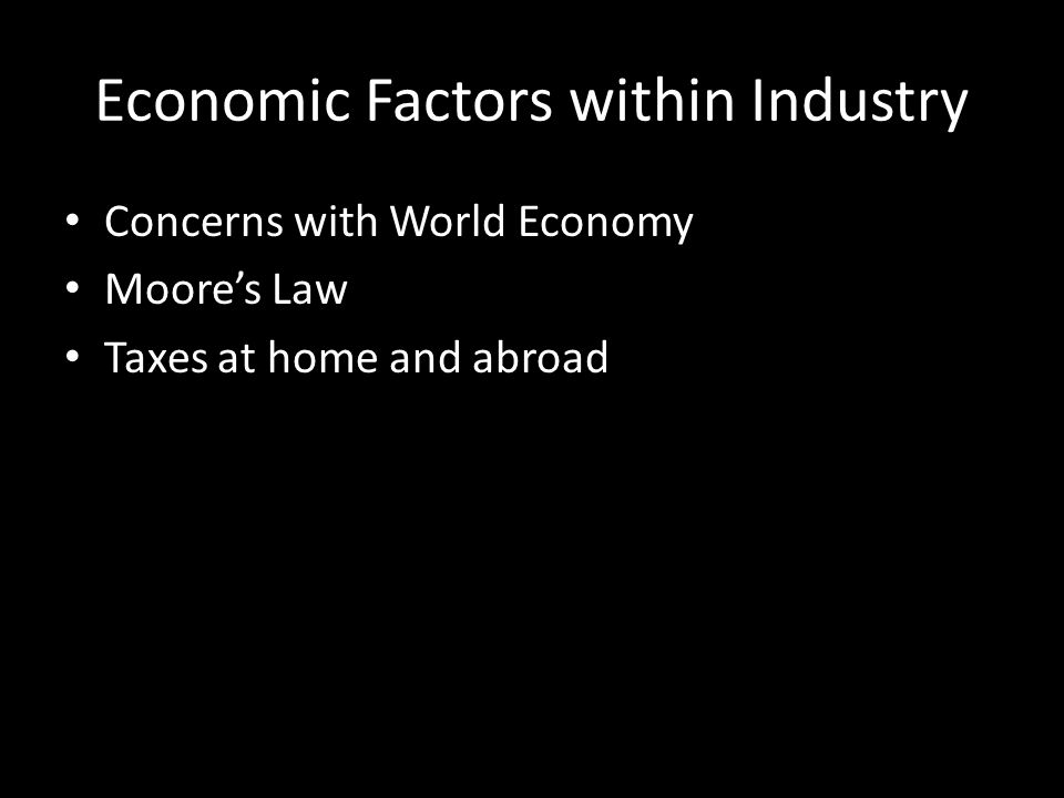 Economic Factors within Industry Concerns with World Economy Moore's Law Taxes at home and abroad