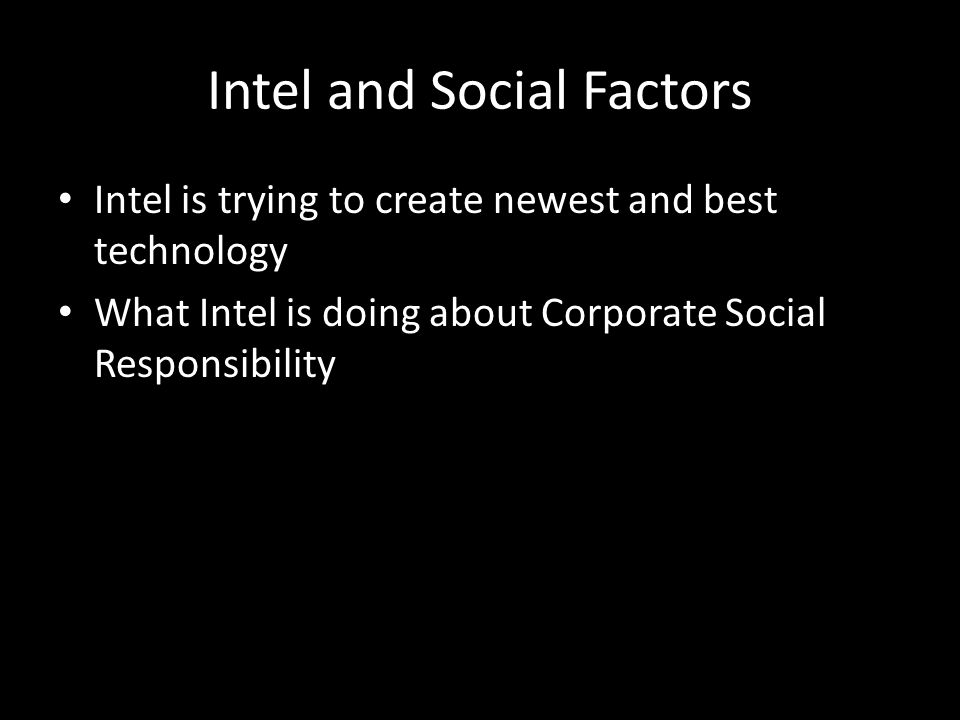 Intel and Social Factors Intel is trying to create newest and best technology What Intel is doing about Corporate Social Responsibility