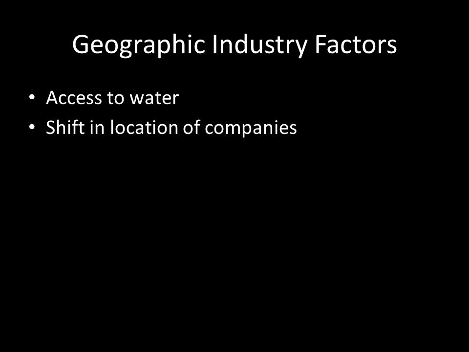 Geographic Industry Factors Access to water Shift in location of companies