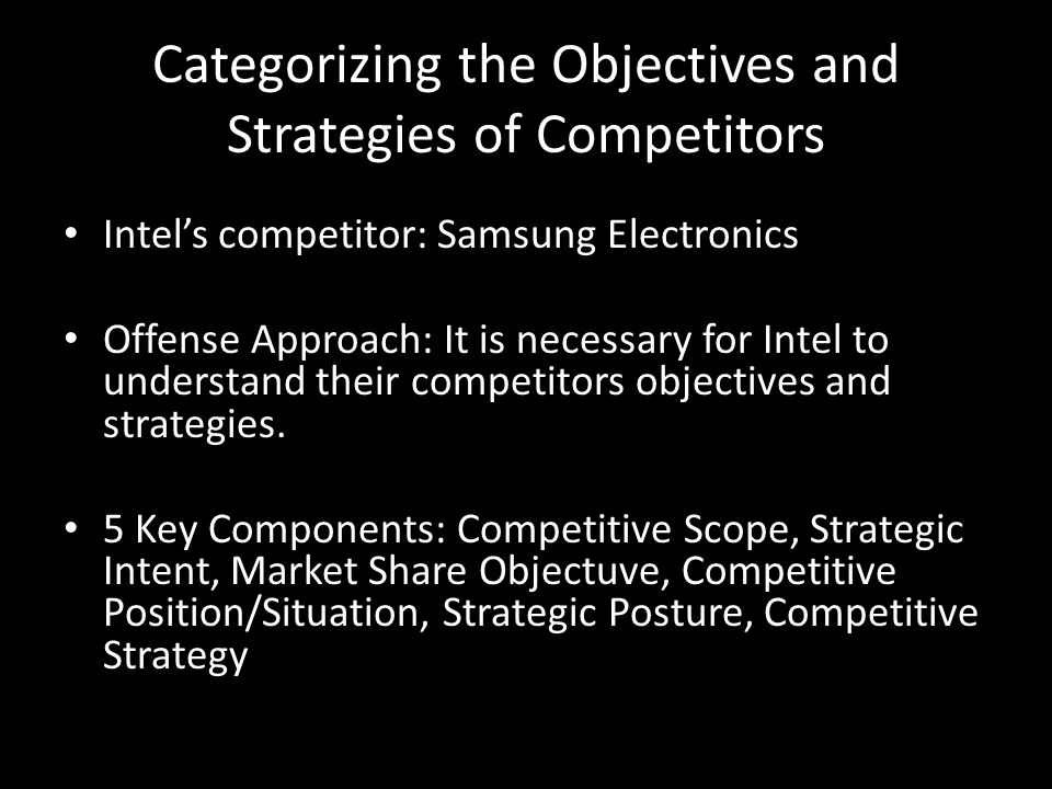 Categorizing the Objectives and Strategies of Competitors Intel's competitor: Samsung Electronics Offense Approach: It is necessary for Intel to under