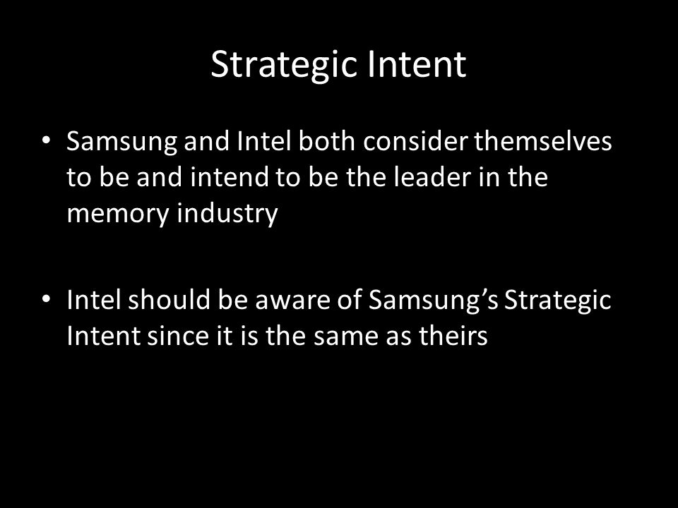 Strategic Intent Samsung and Intel both consider themselves to be and intend to be the leader in the memory industry Intel should be aware of Samsung'